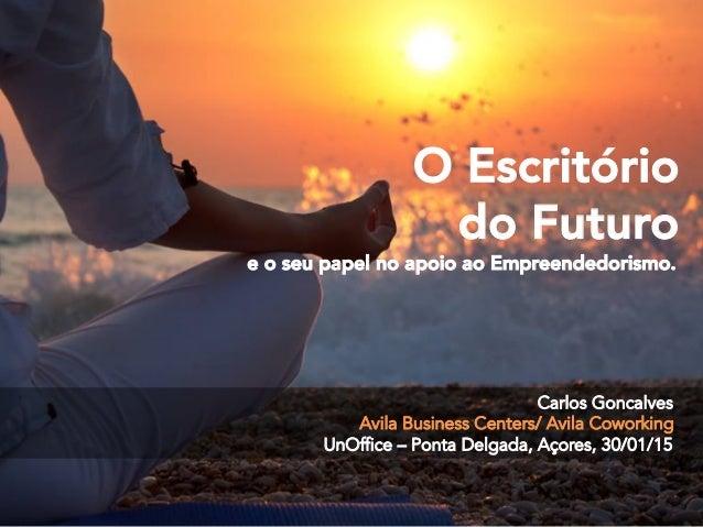 Carlos Goncalves Avila Business Centers/ Avila Coworking UnOffice – Ponta Delgada, Açores, 30/01/15 O Escritório do Futuro...