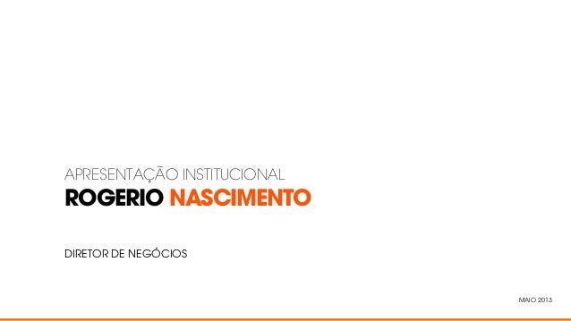 ROGERIO NASCIMENTOAPRESENTAÇÃO INSTITUCIONALDIRETOR DE NEGÓCIOSMAIO 2013