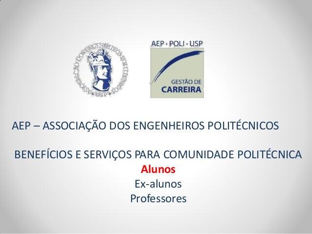 AEP – ASSOCIAÇÃO DOS ENGENHEIROS POLITÉCNICOS BENEFÍCIOS E SERVIÇOS PARA COMUNIDADE POLITÉCNICA Alunos Ex-alunos Professor...