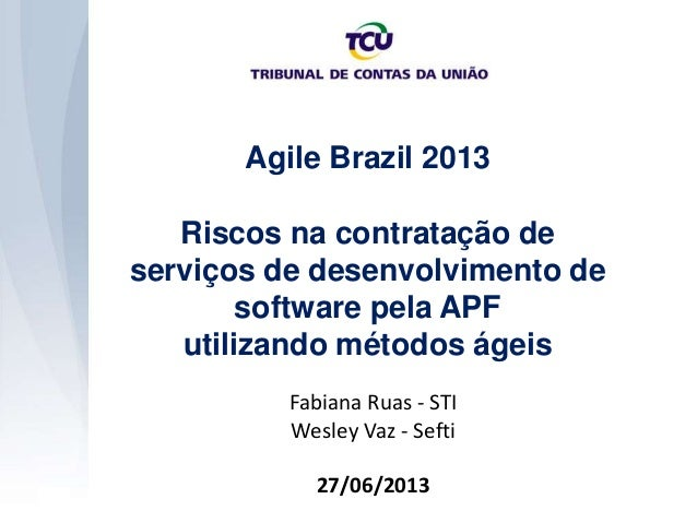 Agile Brazil 2013 Riscos na contratação de serviços de desenvolvimento de software pela APF utilizando métodos ágeis Fabia...