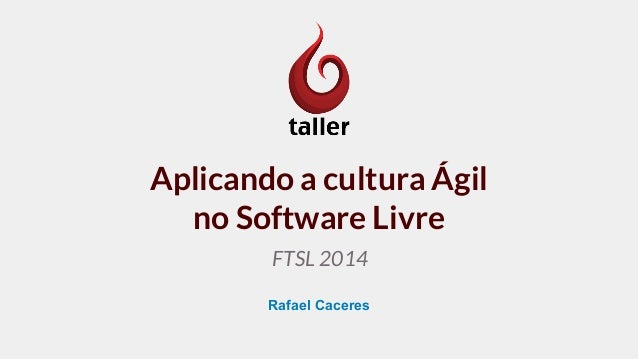 Aplicando a cultura Ágil  no Software Livre  FTSL 2014  Rafael Caceres