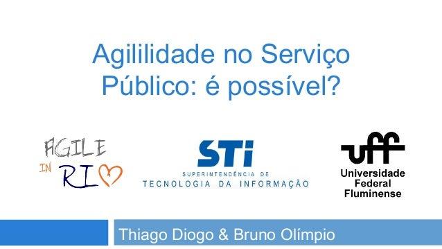 Agililidade no Serviço Público: é possível?  Thiago Diogo & Bruno Olímpio