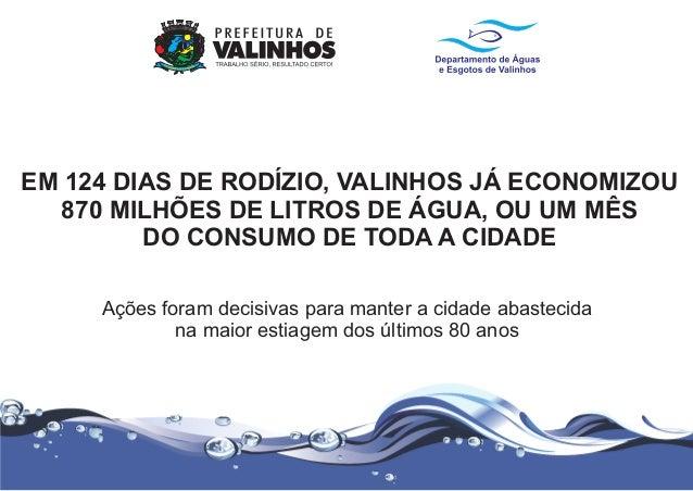 EM 124 DIAS DE RODÍZIO, VALINHOS JÁ ECONOMIZOU 870 MILHÕES DE LITROS DE ÁGUA, OU UM MÊS DO CONSUMO DE TODA A CIDADE Ações ...