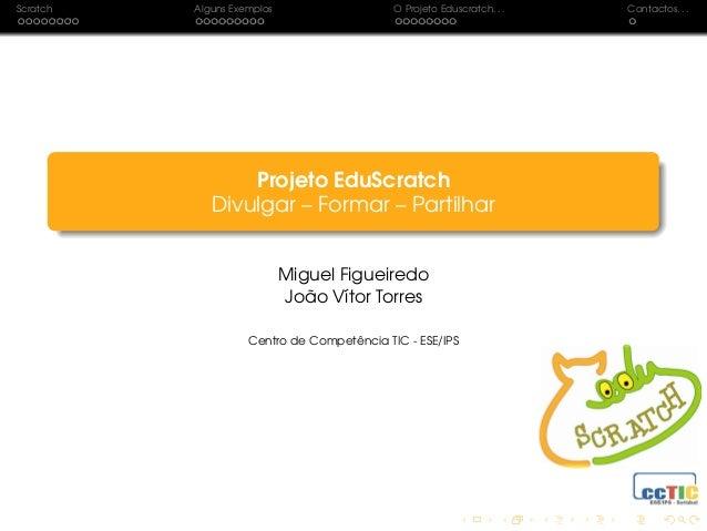 Scratch Alguns Exemplos O Projeto Eduscratch. . . Contactos. . . Projeto EduScratch Divulgar – Formar – Partilhar Miguel F...