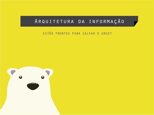 Arquitetura da informação ESTÃO PRONTOS PARA SALVAR O URSO?