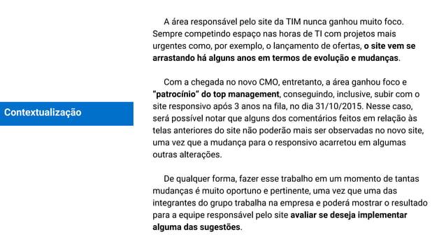 Contextualização A área responsável pelo site da TIM nunca ganhou muito foco. Sempre competindo espaço nas horas de TI com...