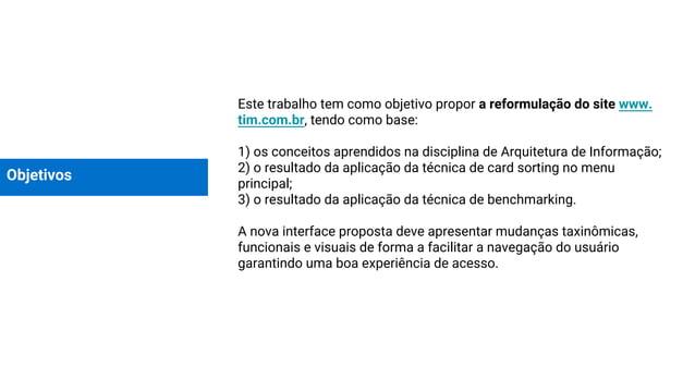 Objetivos Este trabalho tem como objetivo propor a reformulação do site www. tim.com.br, tendo como base: 1) os conceitos ...