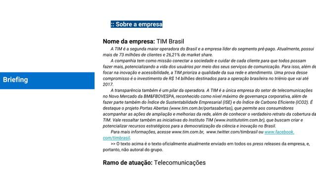 Briefing :: Sobre a empresa Nome da empresa: TIM Brasil A TIM é a segunda maior operadora do Brasil e a empresa líder do s...