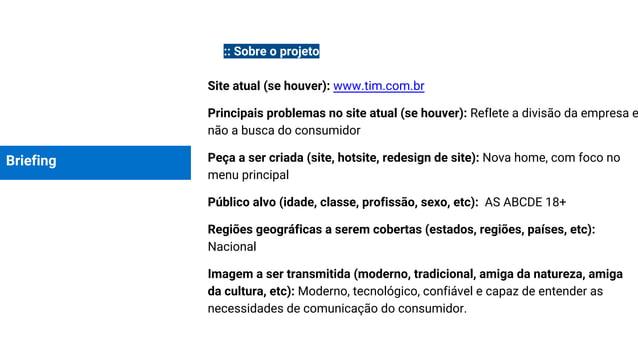Briefing :: Sobre o projeto Site atual (se houver): www.tim.com.br Principais problemas no site atual (se houver): Reflete...