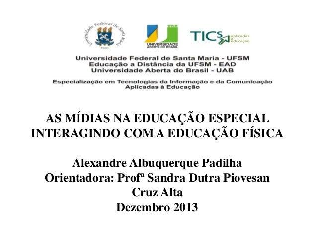 AS MÍDIAS NA EDUCAÇÃO ESPECIAL INTERAGINDO COM A EDUCAÇÃO FÍSICA  Alexandre Albuquerque Padilha Orientadora: Profª Sandra ...