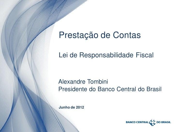 Prestação de ContasLei de Responsabilidade FiscalAlexandre TombiniPresidente do Banco Central do BrasilJunho de 2012