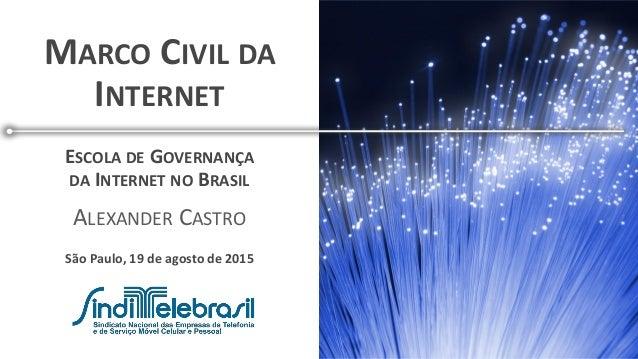 MARCO CIVIL DA INTERNET São Paulo, 19 de agosto de 2015 ESCOLA DE GOVERNANÇA DA INTERNET NO BRASIL ALEXANDER CASTRO