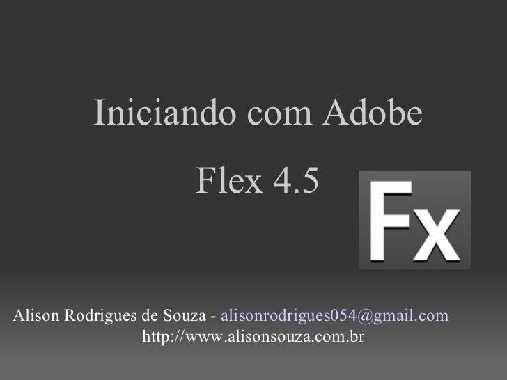 <ul><li>Iniciando com Adobe </li></ul><ul><li>Flex 4.5 </li></ul><ul><li>Alison Rodrigues de Souza -  [email_address] </li...