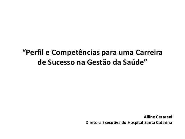 """""""Perfil e Competências para uma Carreira de Sucesso na Gestão da Saúde"""" Alline Cezarani Diretora Executiva do Hospital San..."""