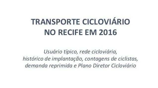 TRANSPORTE CICLOVIÁRIO NO RECIFE EM 2016 Usuário típico, rede cicloviária, histórico de implantação, contagens de ciclista...