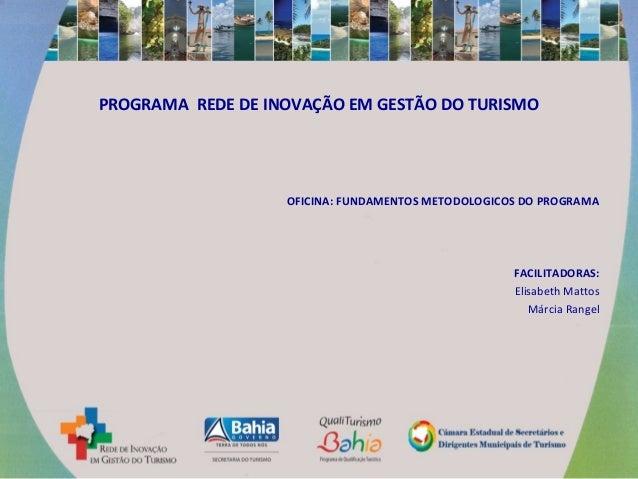 PROGRAMA REDE DE INOVAÇÃO EM GESTÃO DO TURISMO OFICINA: FUNDAMENTOS METODOLOGICOS DO PROGRAMA FACILITADORAS: Elisabeth Mat...