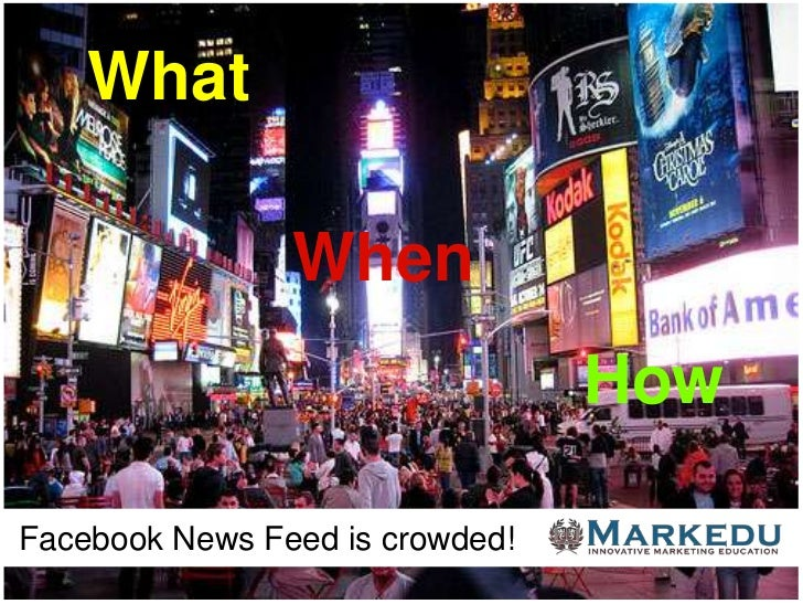 What                When                                 HowFacebook News Feed is crowded!