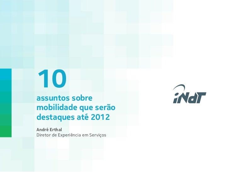 10assuntos sobremobilidade que serãodestaques até 2012André ErthalDiretor de Experiência em Serviços                     ...