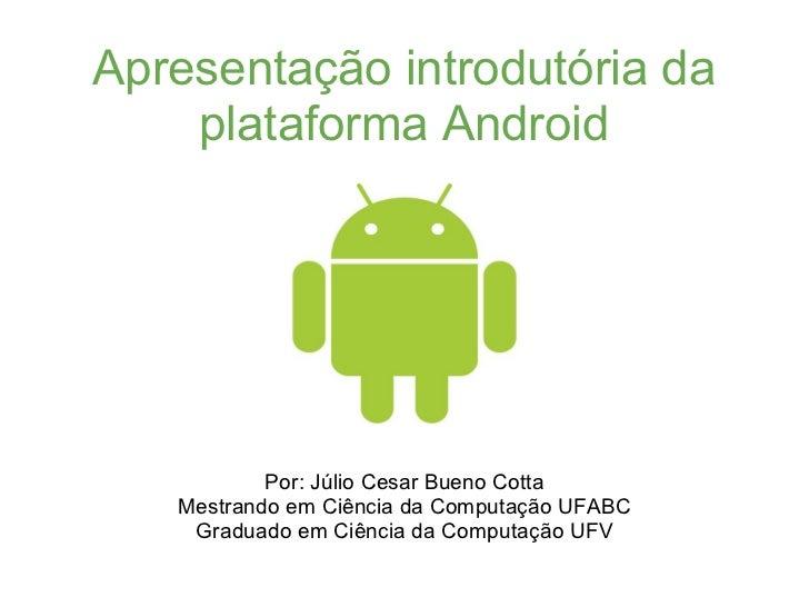 Apresentação introdutória da    plataforma Android           Por: Júlio Cesar Bueno Cotta   Mestrando em Ciência da Comput...