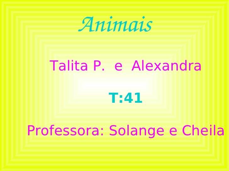 Animais Talita P.  e  Alexandra T:41 Professora: Solange e Cheila