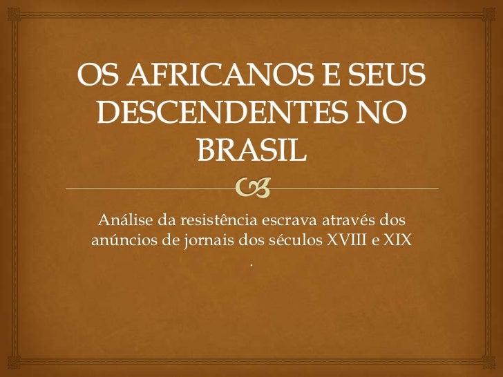 OS AFRICANOS E SEUS DESCENDENTES NO BRASIL<br />Análise da resistência escrava através dos anúncios de jornais dos séculos...