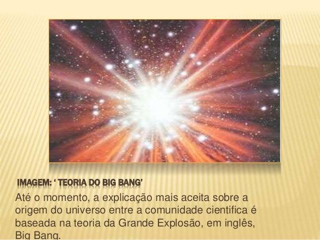 TEORIA BIG BANG Ela apoia-se, em parte, na teoria da relatividade do físico Albert Einstein (1879- 1955) e nos estudos dos...