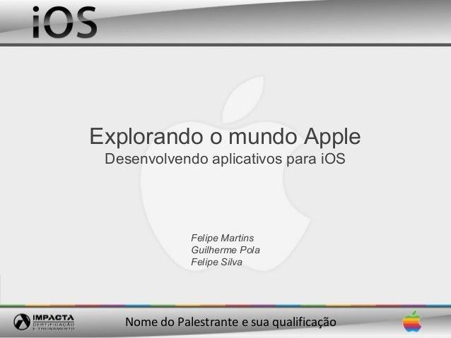 Explorando o mundo Apple Desenvolvendo aplicativos para iOS              Felipe Martins              Guilherme Pola       ...