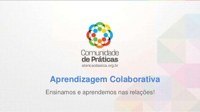 atencaobasica.org.br Aprendizagem Colaborativa Ensinamos e aprendemos nas relações!