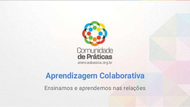 atencaobasica.org.br Aprendizagem Colaborativa Ensinamos e aprendemos nas relações