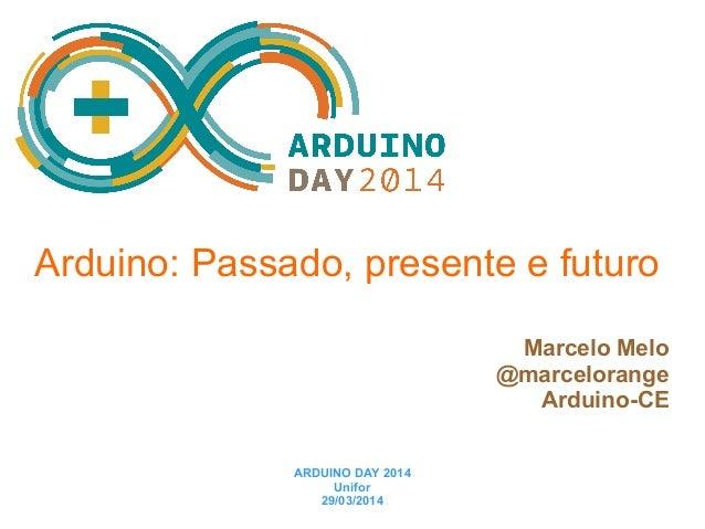 Arduino: Passado, presente e futuro Marcelo Melo @marcelorange Arduino-CE ARDUINO DAY 2014 Unifor 29/03/2014