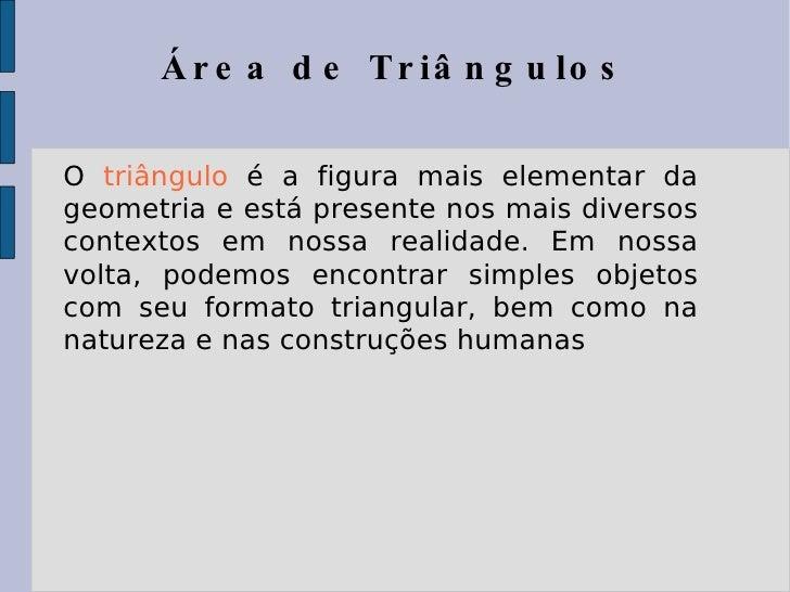 Área de Triângulos O  triângulo  é a figura mais elementar da geometria e está presente nos mais diversos contextos em nos...