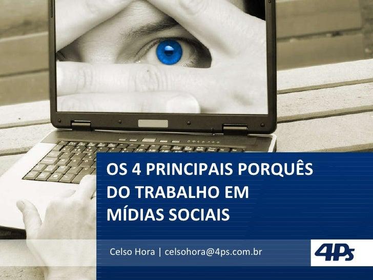OS 4 PRINCIPAIS PORQUÊS  DO TRABALHO EM  MÍDIAS SOCIAIS Celso Hora | celsohora@4ps.com.br