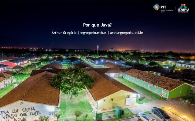Por que Java? Arthur Gregório | @gregorioarthur | arthurgregorio.eti.br