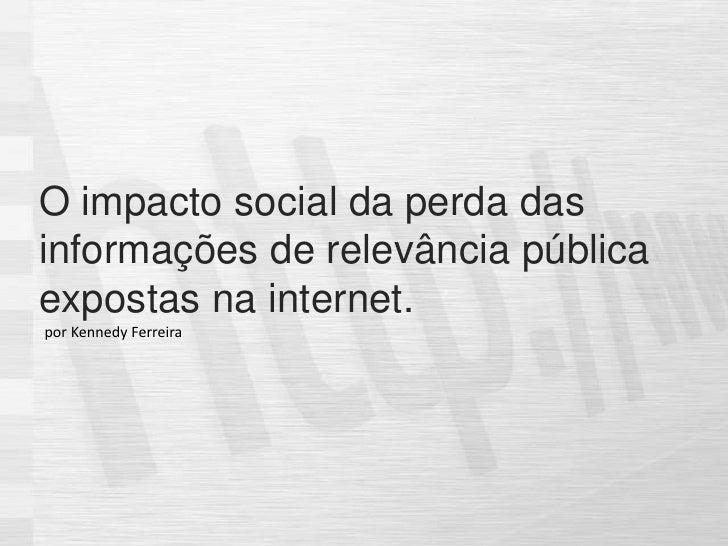 O impacto social da perda das informações de relevância pública expostas na internet.<br />por Kennedy Ferreira<br />