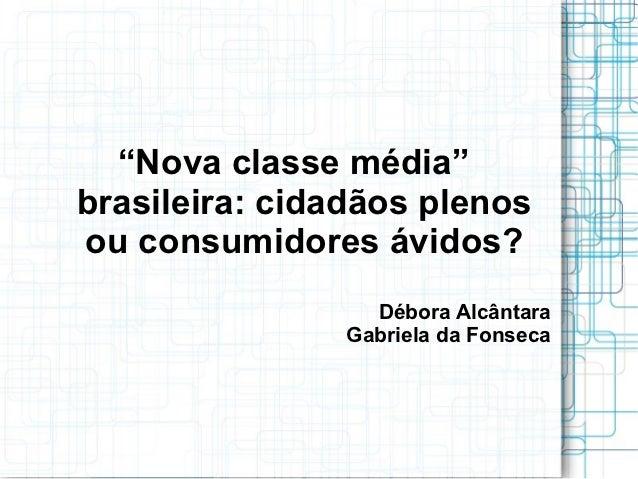 """""""Nova classe média""""brasileira: cidadãos plenosou consumidores ávidos?                 Débora Alcântara               Gabri..."""