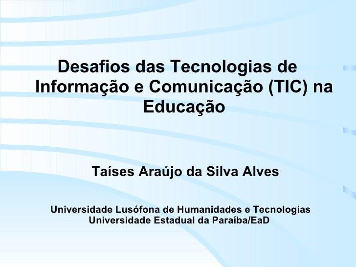 Taíses Araújo da Silva Alves Desafios das Tecnologias de Informação e Comunicação (TIC) na Educação Universidade Lusófona ...
