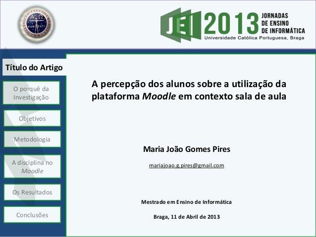A percepção dos alunos sobre a utilização da plataforma Moodle em contexto sala de aula Maria João Gomes Pires mariajoao.g...