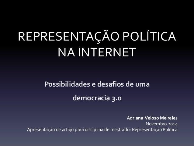 REPRESENTAÇÃO POLÍTICA  NA INTERNET  Possibilidades e desafios de uma  democracia 3.0  Adriana Veloso Meireles  Novembro 2...
