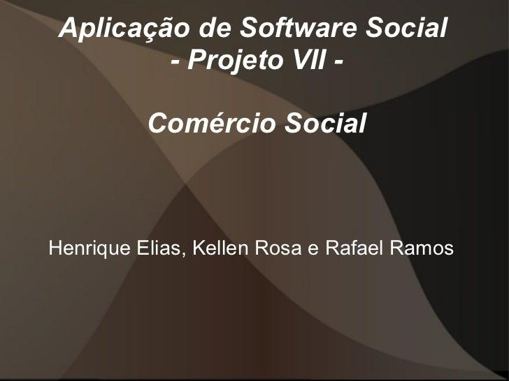 Aplicação de Software Social  - Projeto VII - Comércio Social Henrique Elias, Kellen Rosa e Rafael Ramos