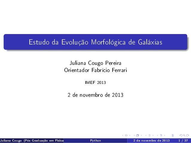 Estudo da Evolução Morfológica de Galáxias Juliana Cougo Pereira Orientador Fabrício Ferrari IMEF 2013  2 de novembro de 2...