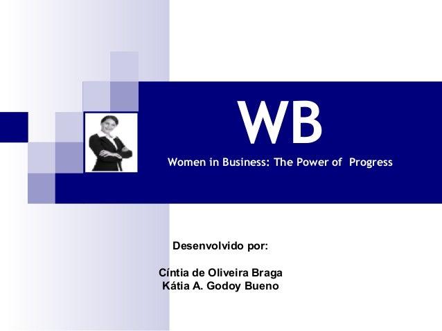 WB  Women in Business: The Power of Progress  Desenvolvido por: Cíntia de Oliveira Braga Kátia A. Godoy Bueno