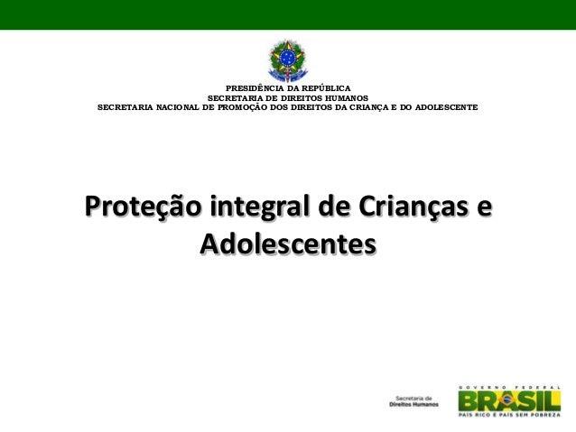 Proteção integral de Crianças eAdolescentesPRESIDÊNCIA DA REPÚBLICASECRETARIA DE DIREITOS HUMANOSSECRETARIA NACIONAL DE PR...