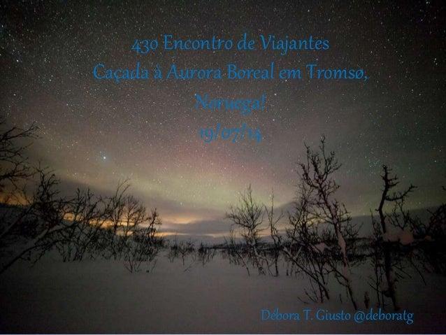43o Encontro de Viajantes Caçada à Aurora Boreal em Tromsø, Noruega! 19/07/14 Débora T. Giusto @deboratg