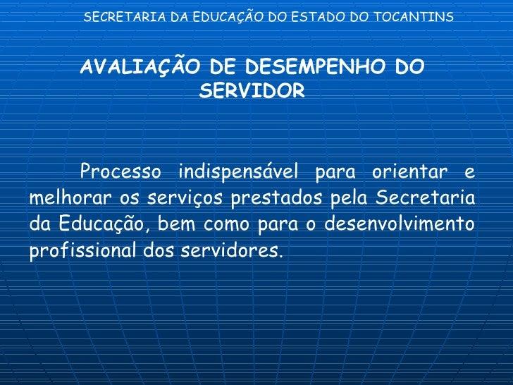 SECRETARIA DA EDUCAÇÃO DO ESTADO DO TOCANTINS     AVALIAÇÃO DE DESEMPENHO DO              SERVIDOR      Processo indispens...