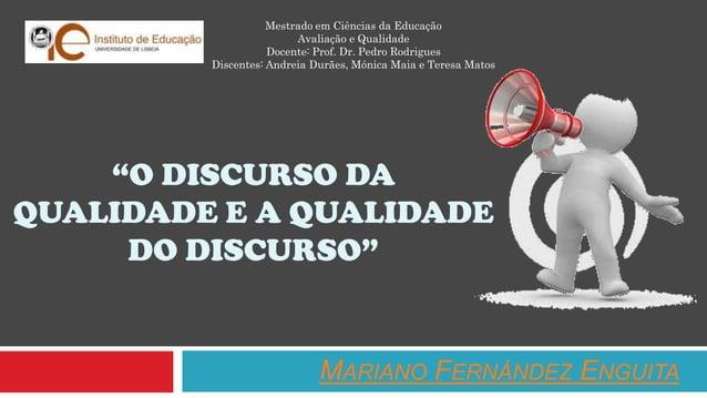 """""""O DISCURSO DA QUALIDADE E A QUALIDADE DO DISCURSO"""" MARIANO FERNÁNDEZ ENGUITA Mestrado em Ciências da Educação Avaliação e..."""