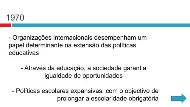 1970 - Organizações internacionais desempenham um papel determinante na extensão das políticas educativas - Através da edu...