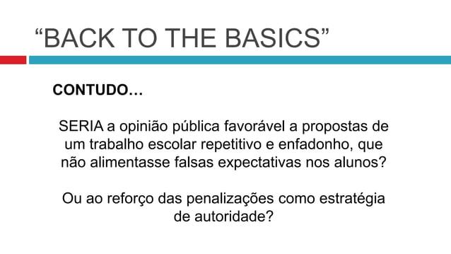 """""""BACK TO THE BASICS"""" CONTUDO… SERIA a opinião pública favorável a propostas de um trabalho escolar repetitivo e enfadonho,..."""