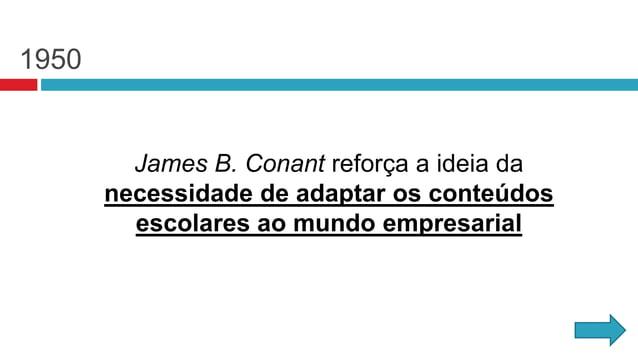 1950 James B. Conant reforça a ideia da necessidade de adaptar os conteúdos escolares ao mundo empresarial