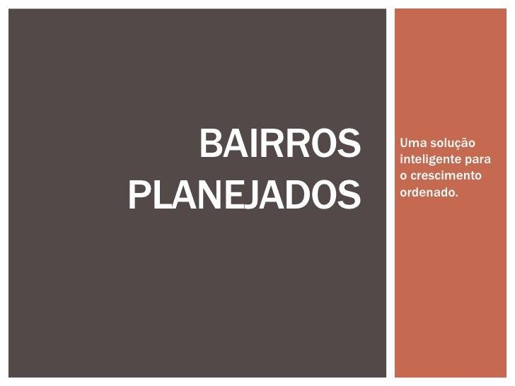 BAIRROS   Uma solução             inteligente para             o crescimentoPLANEJADOS   ordenado.