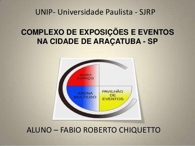 COMPLEXO DE EXPOSIÇÕES E EVENTOS NA CIDADE DE ARAÇATUBA - SP ALUNO – FABIO ROBERTO CHIQUETTO UNIP- Universidade Paulista -...